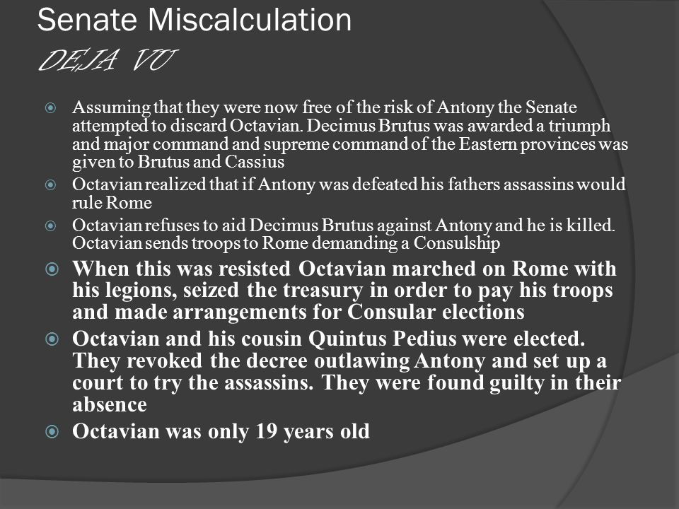Senate Miscalculation DEJA VU  Assuming that they were now free of the risk of Antony the Senate attempted to discard Octavian.