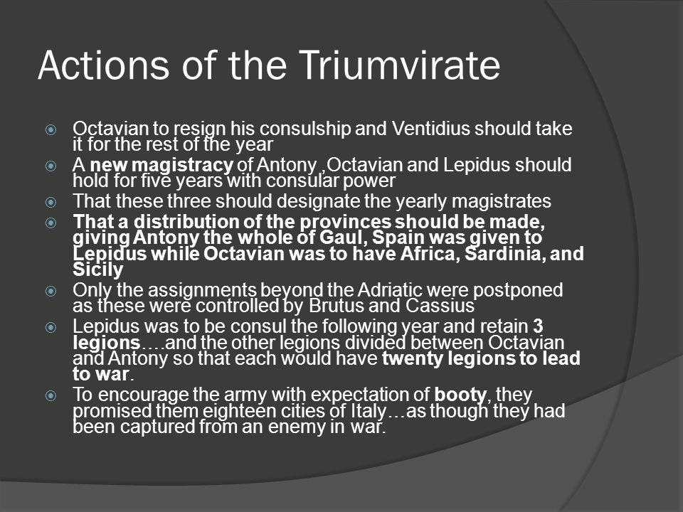 Actions of the Triumvirate  Octavian to resign his consulship and Ventidius should take it for the rest of the year  A new magistracy of Antony,Octavian and Lepidus should hold for five years with consular power  That these three should designate the yearly magistrates  That a distribution of the provinces should be made, giving Antony the whole of Gaul, Spain was given to Lepidus while Octavian was to have Africa, Sardinia, and Sicily  Only the assignments beyond the Adriatic were postponed as these were controlled by Brutus and Cassius  Lepidus was to be consul the following year and retain 3 legions….and the other legions divided between Octavian and Antony so that each would have twenty legions to lead to war.