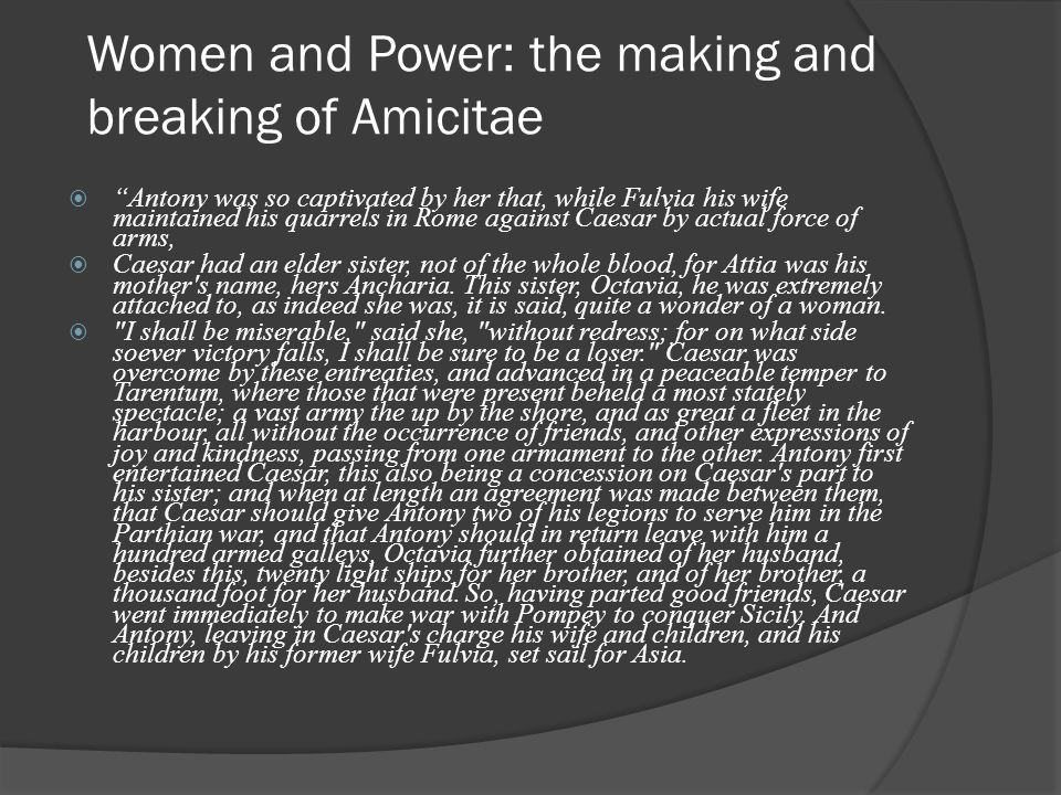 Women and Power: the making and breaking of Amicitae  Antony was so captivated by her that, while Fulvia his wife maintained his quarrels in Rome against Caesar by actual force of arms,  Caesar had an elder sister, not of the whole blood, for Attia was his mother s name, hers Ancharia.