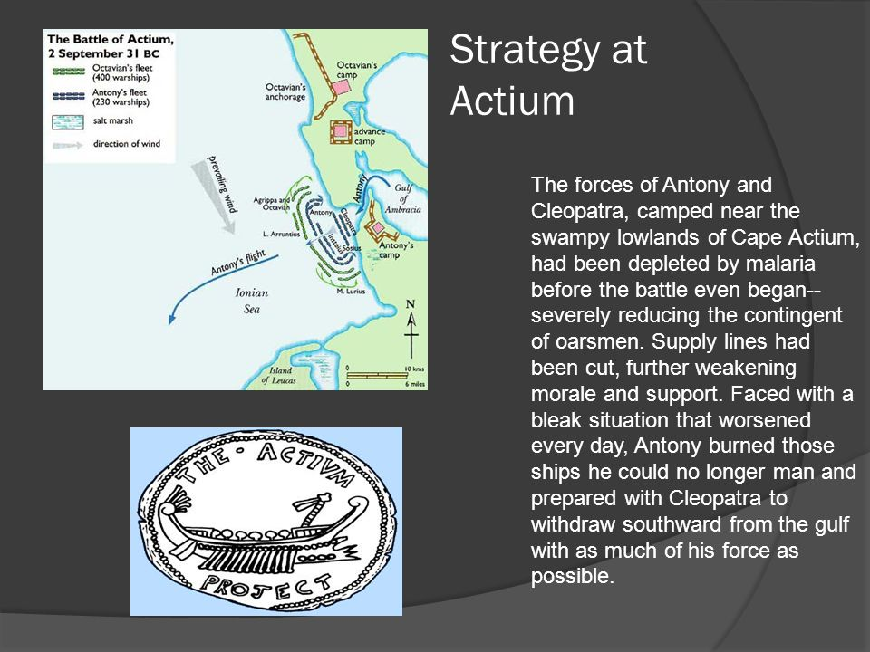 Strategy at Actium The forces of Antony and Cleopatra, camped near the swampy lowlands of Cape Actium, had been depleted by malaria before the battle even began-- severely reducing the contingent of oarsmen.