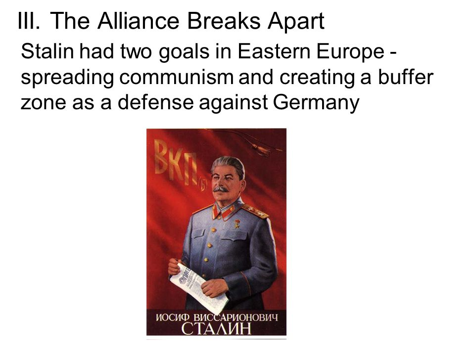 III. The Alliance Breaks Apart Stalin had two goals in Eastern Europe - spreading communism and creating a buffer zone as a defense against Germany
