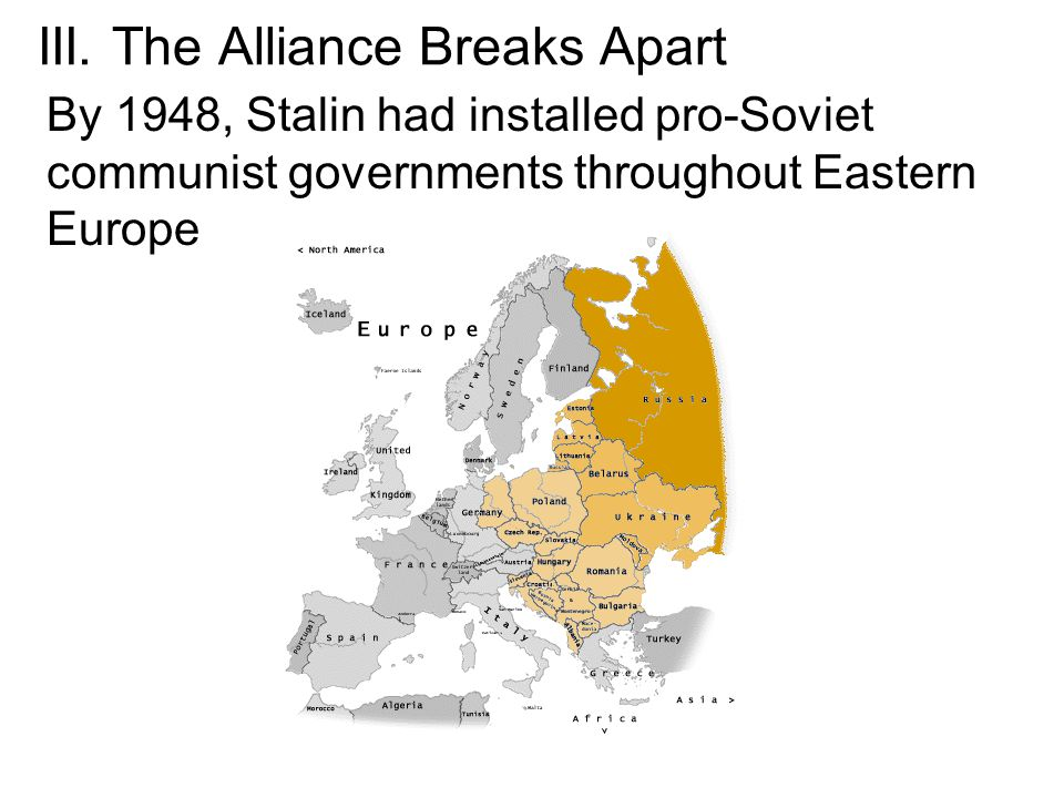 III. The Alliance Breaks Apart By 1948, Stalin had installed pro-Soviet communist governments throughout Eastern Europe