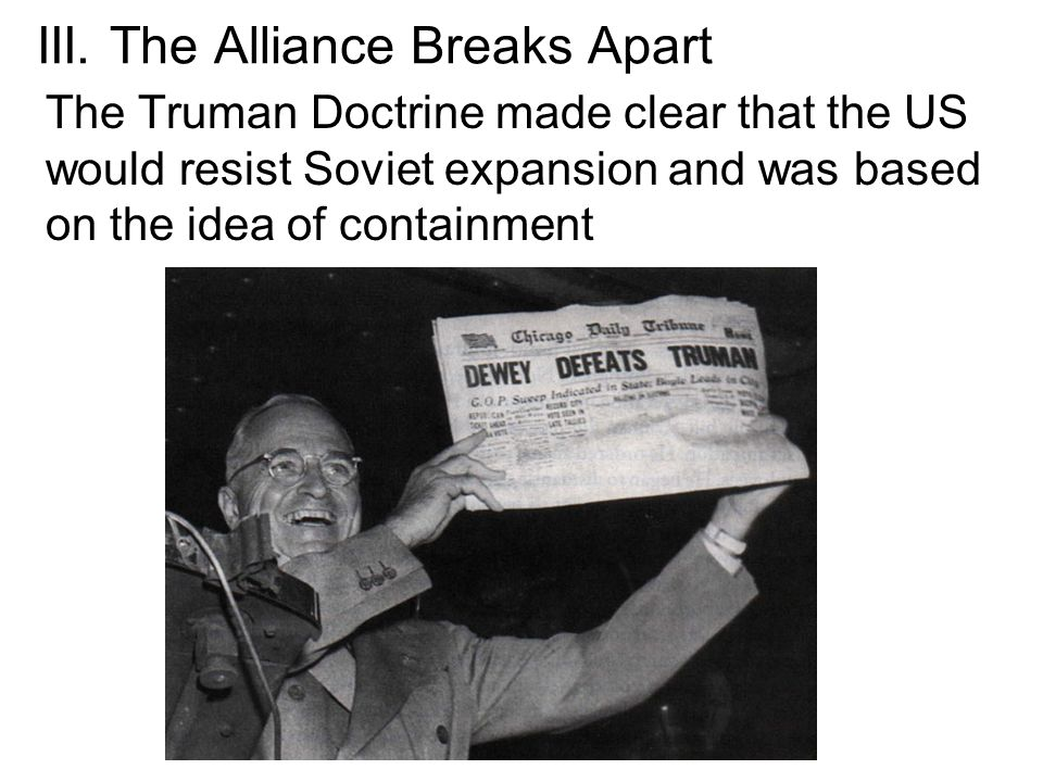 III. The Alliance Breaks Apart The Truman Doctrine made clear that the US would resist Soviet expansion and was based on the idea of containment