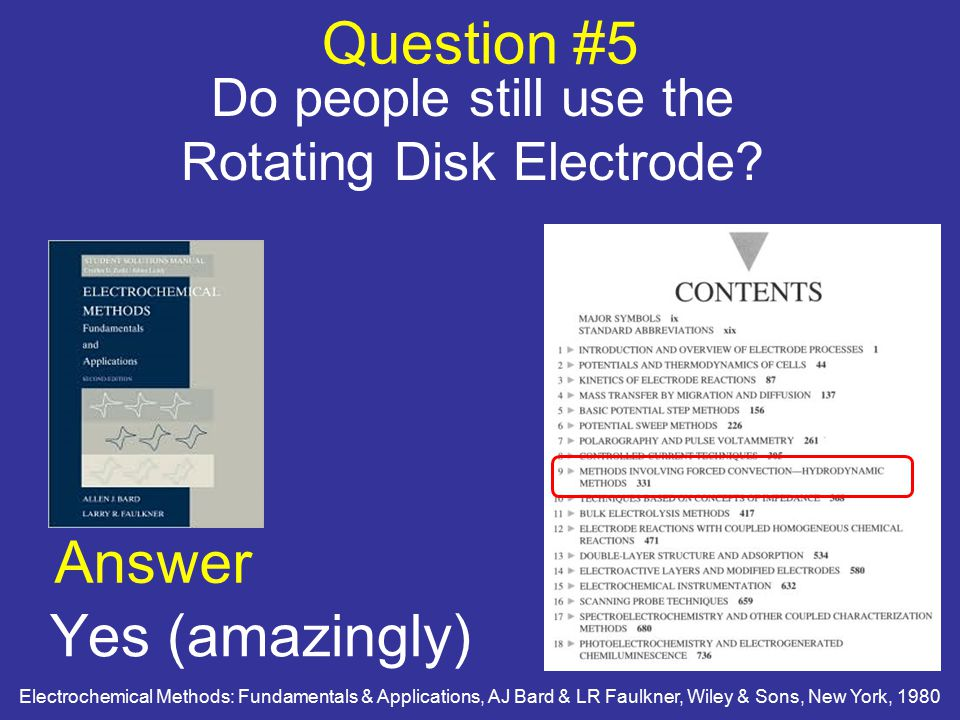 Question #5 Do people still use the Rotating Disk Electrode? Answer Yes (amazingly) Electrochemical Methods: Fundamentals & Applications, AJ Bard & LR