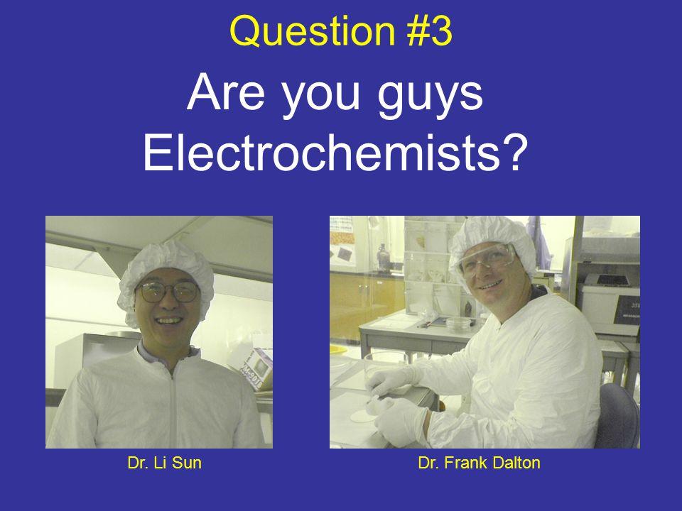 Question #3 Are you guys Electrochemists Dr. Frank DaltonDr. Li Sun