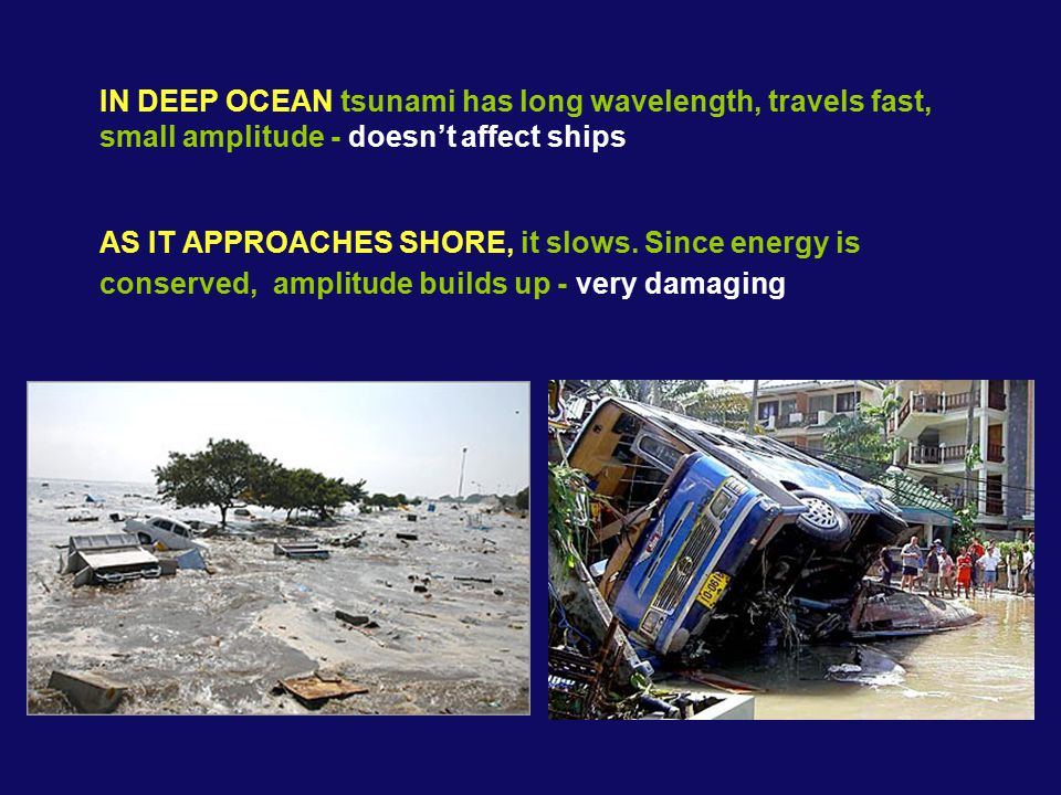 IN DEEP OCEAN tsunami has long wavelength, travels fast, small amplitude - doesn't affect ships AS IT APPROACHES SHORE, it slows.