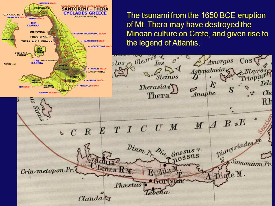 The tsunami from the 1650 BCE eruption of Mt. Thera may have destroyed the Minoan culture on Crete, and given rise to the legend of Atlantis.