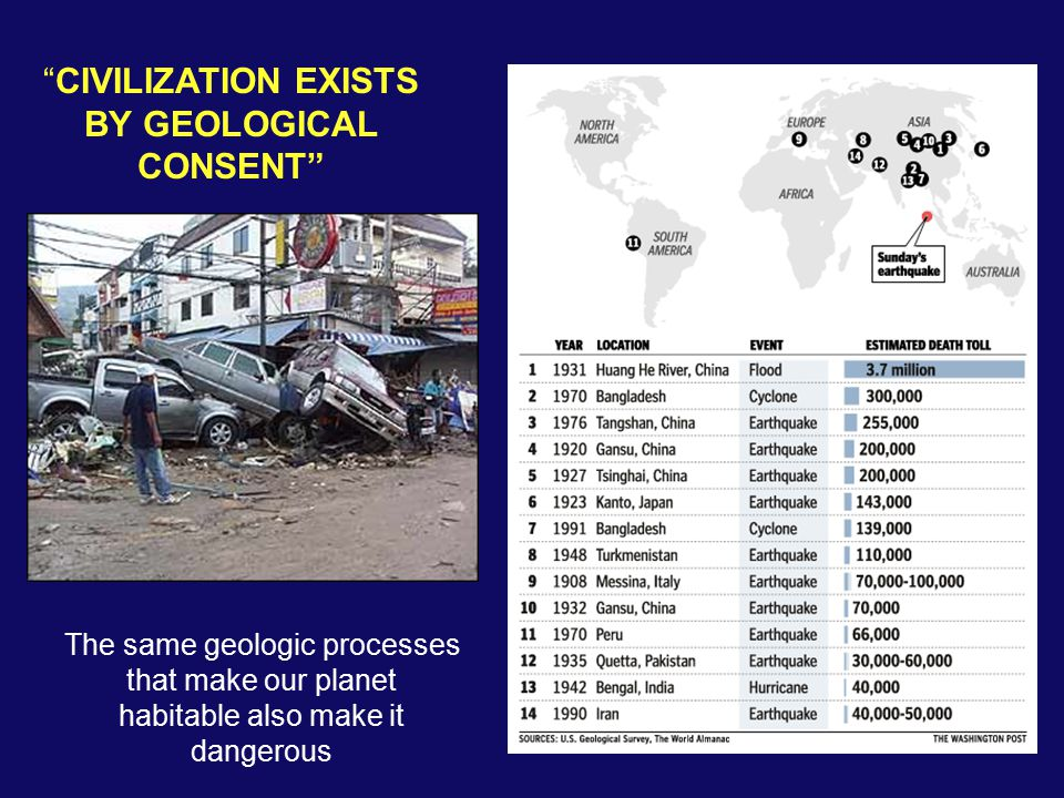 CIVILIZATION EXISTS BY GEOLOGICAL CONSENT The same geologic processes that make our planet habitable also make it dangerous