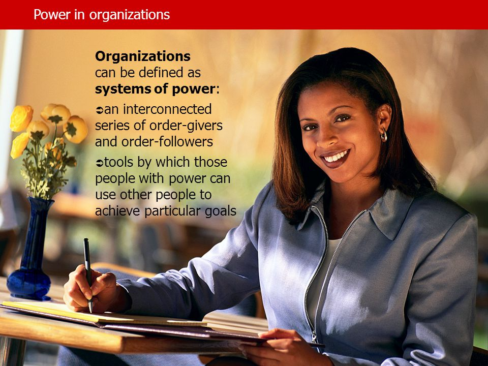It is important to note that:  individuals who are not formally designated as order- givers in an organization may also wield power, that is, be able to get others to carry out their wishes  individuals who are not official members of the organization may influence others in the organization to do as they wish From this point of view we can think of power in and around organizations.