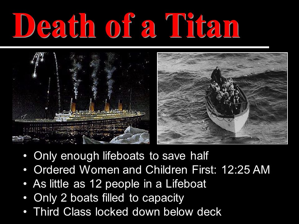 Only enough lifeboats to save half Ordered Women and Children First: 12:25 AM As little as 12 people in a Lifeboat Only 2 boats filled to capacity Thi