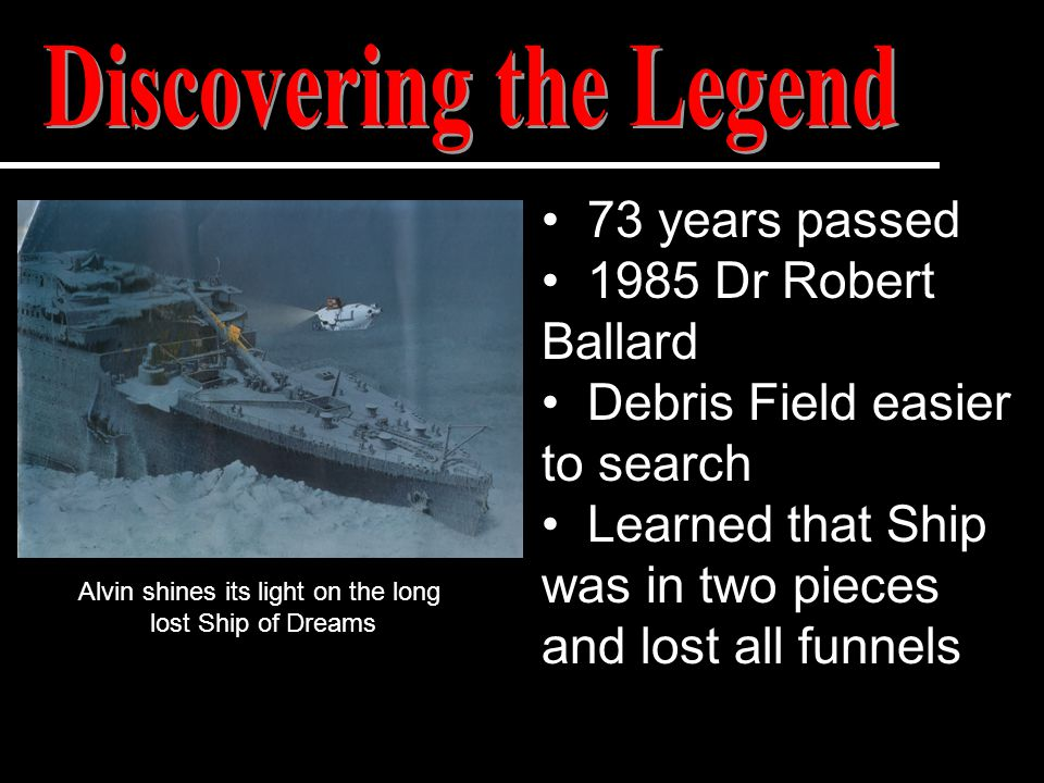 73 years passed 1985 Dr Robert Ballard Debris Field easier to search Learned that Ship was in two pieces and lost all funnels Alvin shines its light o