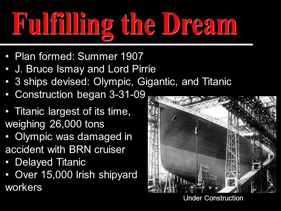 Plan formed: Summer 1907 J. Bruce Ismay and Lord Pirrie 3 ships devised: Olympic, Gigantic, and Titanic Construction began 3-31-09 Titanic largest of