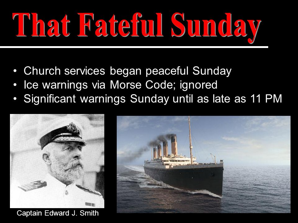 Church services began peaceful Sunday Ice warnings via Morse Code; ignored Significant warnings Sunday until as late as 11 PM Captain Edward J. Smith
