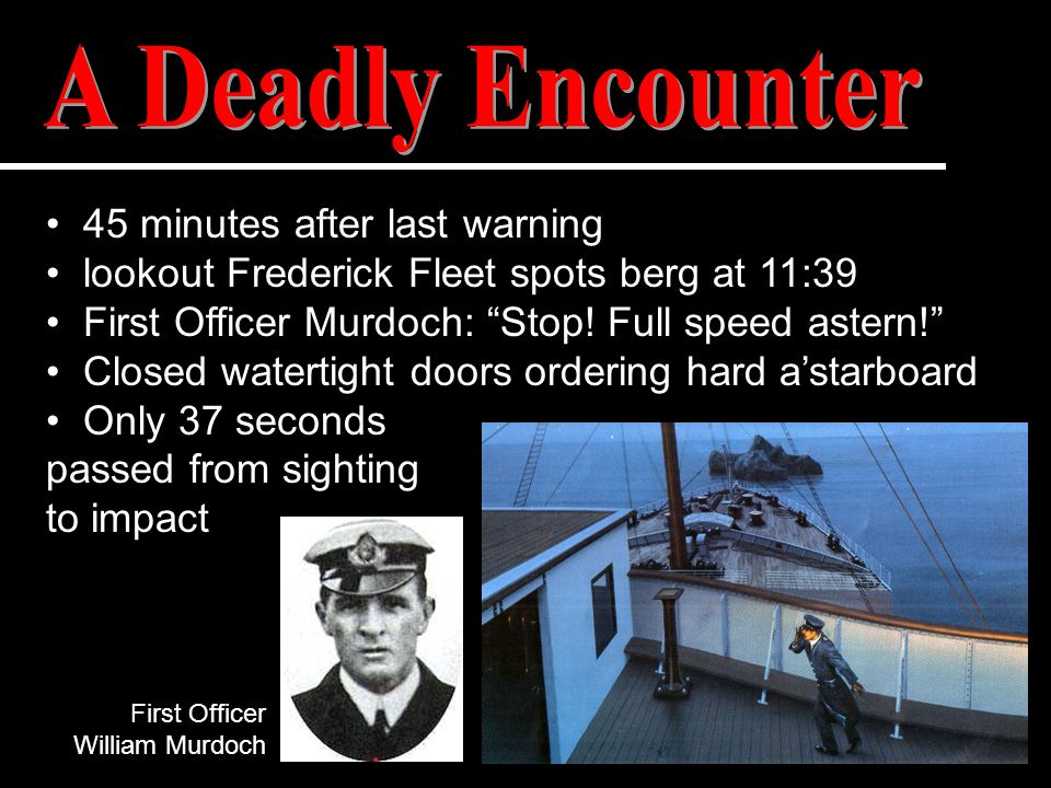 "45 minutes after last warning lookout Frederick Fleet spots berg at 11:39 First Officer Murdoch: ""Stop! Full speed astern!"" Closed watertight doors or"