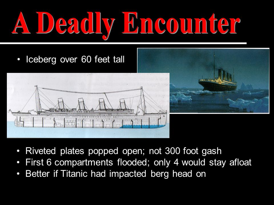 Riveted plates popped open; not 300 foot gash First 6 compartments flooded; only 4 would stay afloat Better if Titanic had impacted berg head on Icebe