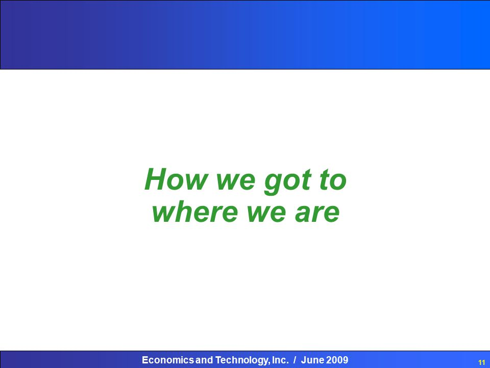 Economics and Technology, Inc. / June 2009 11 How we got to where we are