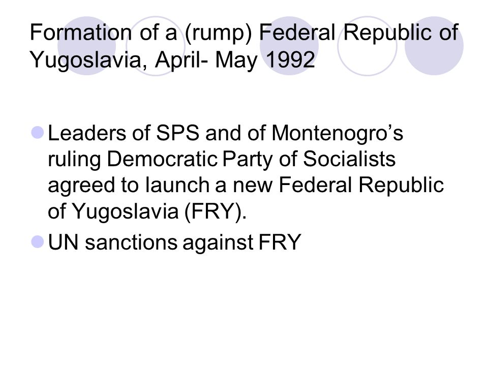 Formation of a (rump) Federal Republic of Yugoslavia, April- May 1992 Leaders of SPS and of Montenogro's ruling Democratic Party of Socialists agreed to launch a new Federal Republic of Yugoslavia (FRY).
