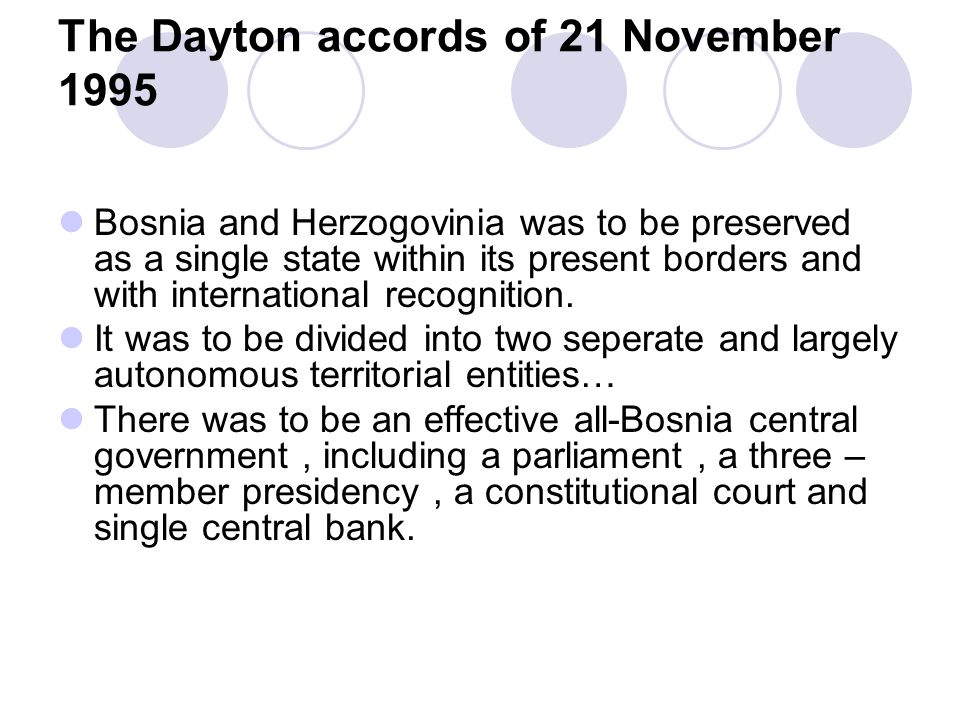 The Dayton accords of 21 November 1995 Bosnia and Herzogovinia was to be preserved as a single state within its present borders and with international recognition.