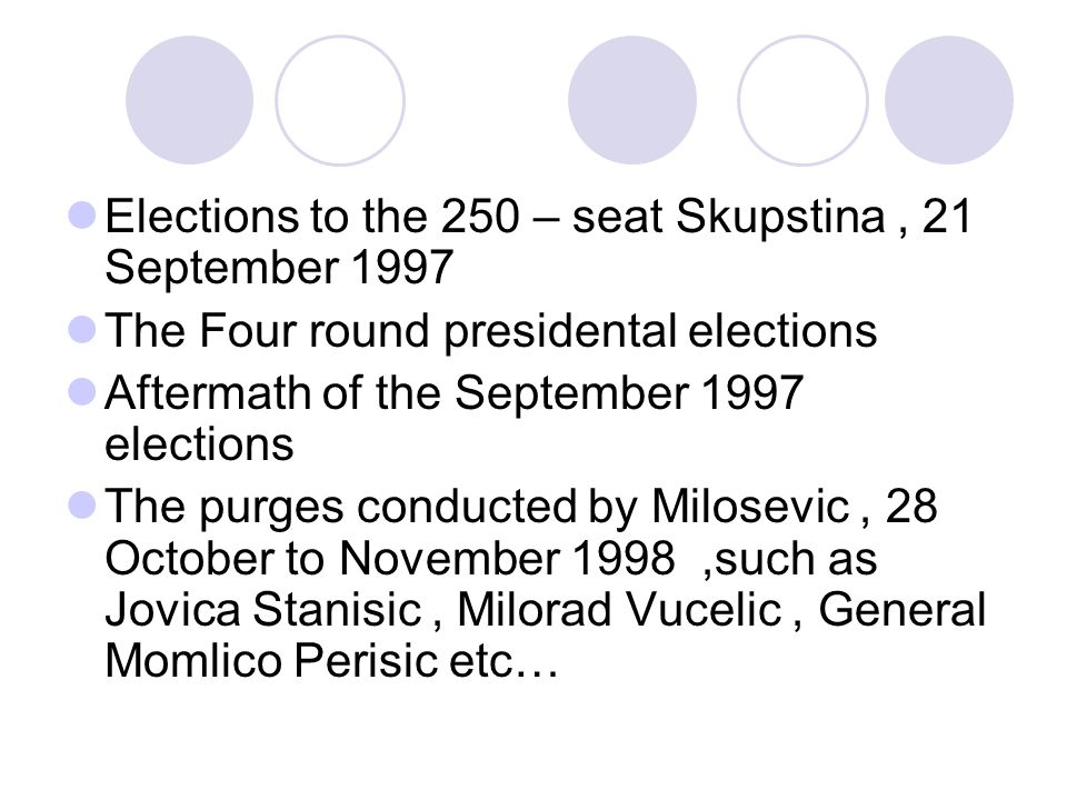 Elections to the 250 – seat Skupstina, 21 September 1997 The Four round presidental elections Aftermath of the September 1997 elections The purges conducted by Milosevic, 28 October to November 1998,such as Jovica Stanisic, Milorad Vucelic, General Momlico Perisic etc…