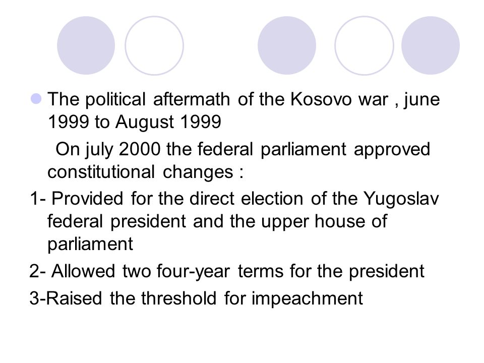 The political aftermath of the Kosovo war, june 1999 to August 1999 On july 2000 the federal parliament approved constitutional changes : 1- Provided for the direct election of the Yugoslav federal president and the upper house of parliament 2- Allowed two four-year terms for the president 3-Raised the threshold for impeachment
