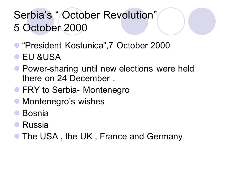 Serbia's October Revolution 5 October 2000 President Kostunica ,7 October 2000 EU &USA Power-sharing until new elections were held there on 24 December.