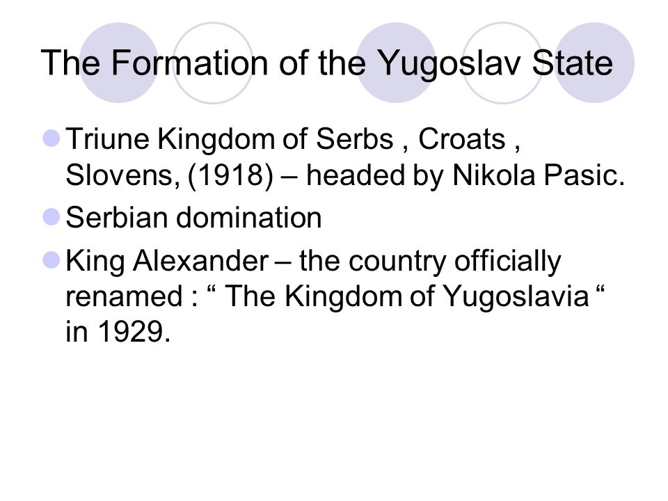 The Formation of the Yugoslav State Triune Kingdom of Serbs, Croats, Slovens, (1918) – headed by Nikola Pasic.