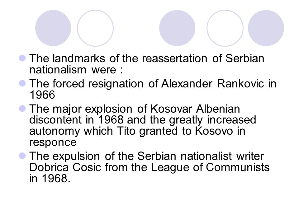 The landmarks of the reassertation of Serbian nationalism were : The forced resignation of Alexander Rankovic in 1966 The major explosion of Kosovar Albenian discontent in 1968 and the greatly increased autonomy which Tito granted to Kosovo in responce The expulsion of the Serbian nationalist writer Dobrica Cosic from the League of Communists in 1968.