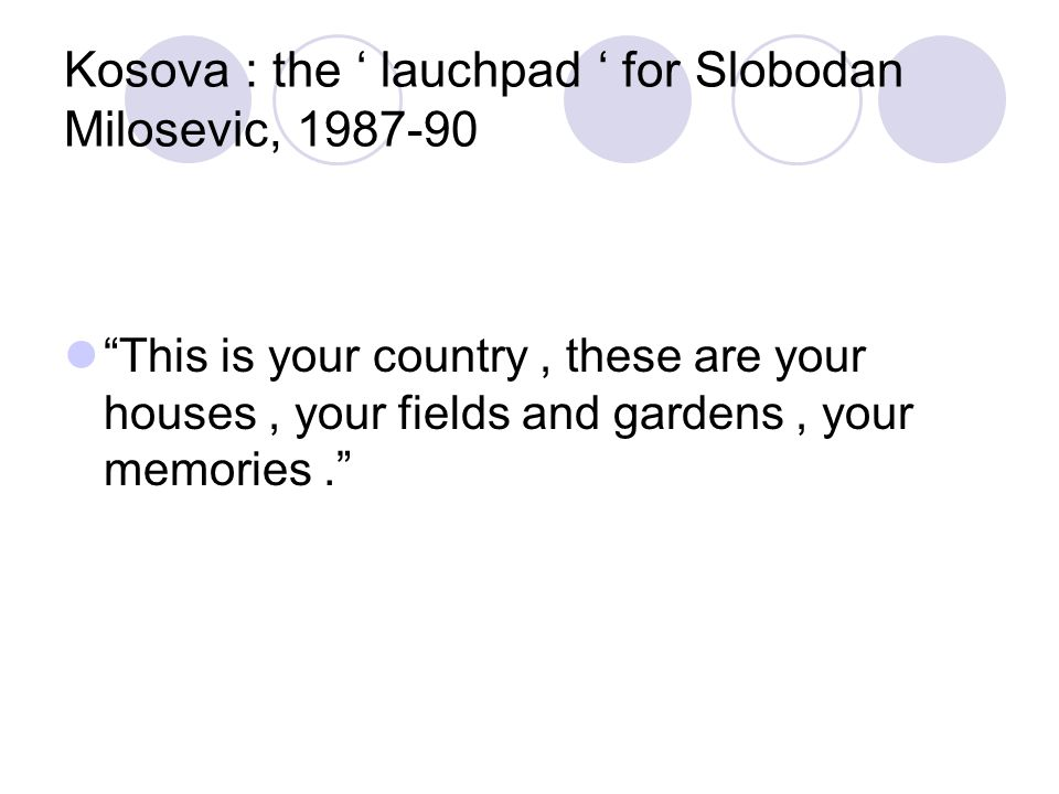 Kosova : the ' lauchpad ' for Slobodan Milosevic, 1987-90 This is your country, these are your houses, your fields and gardens, your memories.