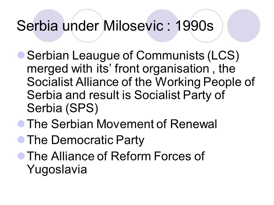 Serbia under Milosevic : 1990s Serbian Leaugue of Communists (LCS) merged with its' front organisation, the Socialist Alliance of the Working People of Serbia and result is Socialist Party of Serbia (SPS) The Serbian Movement of Renewal The Democratic Party The Alliance of Reform Forces of Yugoslavia