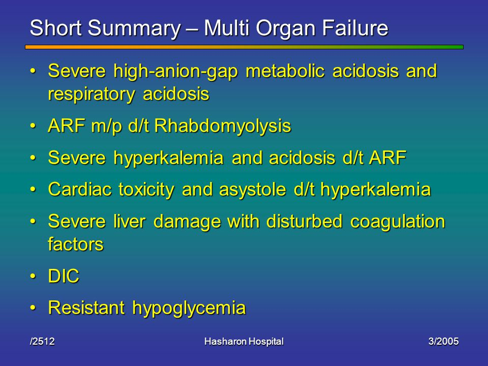 3/2005Hasharon Hospital/2512 Short Summary – Multi Organ Failure Severe high-anion-gap metabolic acidosis and respiratory acidosisSevere high-anion-gap metabolic acidosis and respiratory acidosis ARF m/p d/t RhabdomyolysisARF m/p d/t Rhabdomyolysis Severe hyperkalemia and acidosis d/t ARFSevere hyperkalemia and acidosis d/t ARF Cardiac toxicity and asystole d/t hyperkalemiaCardiac toxicity and asystole d/t hyperkalemia Severe liver damage with disturbed coagulation factorsSevere liver damage with disturbed coagulation factors DICDIC Resistant hypoglycemiaResistant hypoglycemia