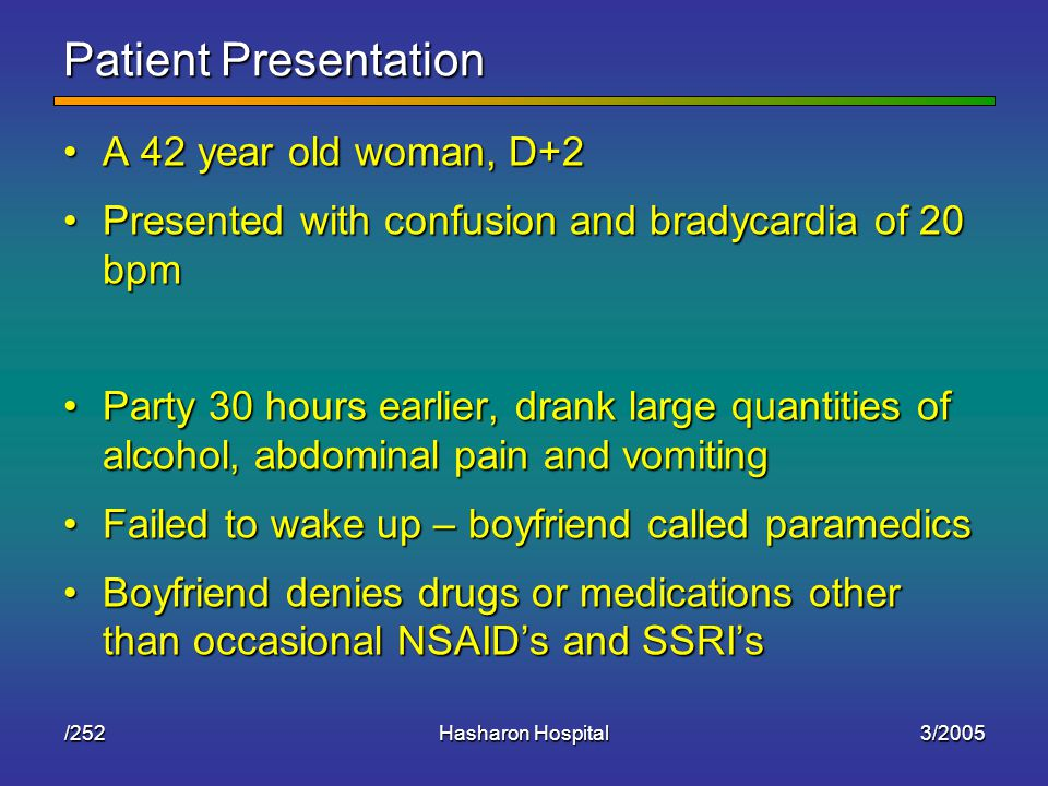 3/2005Hasharon Hospital/252 Patient Presentation A 42 year old woman, D+2A 42 year old woman, D+2 Presented with confusion and bradycardia of 20 bpmPresented with confusion and bradycardia of 20 bpm Party 30 hours earlier, drank large quantities of alcohol, abdominal pain and vomitingParty 30 hours earlier, drank large quantities of alcohol, abdominal pain and vomiting Failed to wake up – boyfriend called paramedicsFailed to wake up – boyfriend called paramedics Boyfriend denies drugs or medications other than occasional NSAID's and SSRI'sBoyfriend denies drugs or medications other than occasional NSAID's and SSRI's