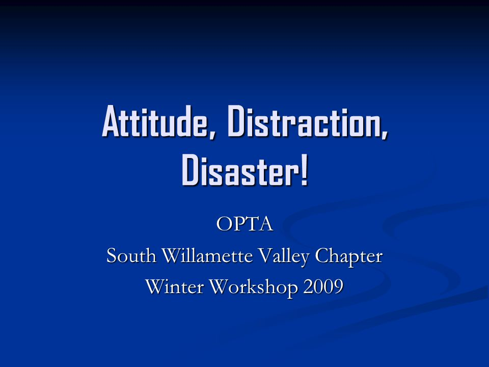 Attitude, Distraction, Disaster! OPTA South Willamette Valley Chapter Winter Workshop 2009