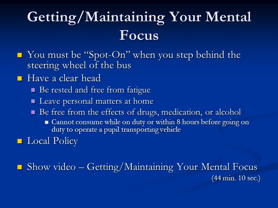 Getting/Maintaining Your Mental Focus You must be Spot-On when you step behind the steering wheel of the bus You must be Spot-On when you step behind the steering wheel of the bus Have a clear head Have a clear head Be rested and free from fatigue Be rested and free from fatigue Leave personal matters at home Leave personal matters at home Be free from the effects of drugs, medication, or alcohol Be free from the effects of drugs, medication, or alcohol Cannot consume while on duty or within 8 hours before going on duty to operate a pupil transporting vehicle Cannot consume while on duty or within 8 hours before going on duty to operate a pupil transporting vehicle Local Policy Local Policy Show video – Getting/Maintaining Your Mental Focus (44 min.