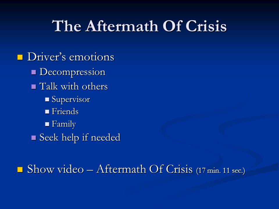 The Aftermath Of Crisis Driver's emotions Driver's emotions Decompression Decompression Talk with others Talk with others Supervisor Supervisor Friends Friends Family Family Seek help if needed Seek help if needed Show video – Aftermath Of Crisis (17 min.