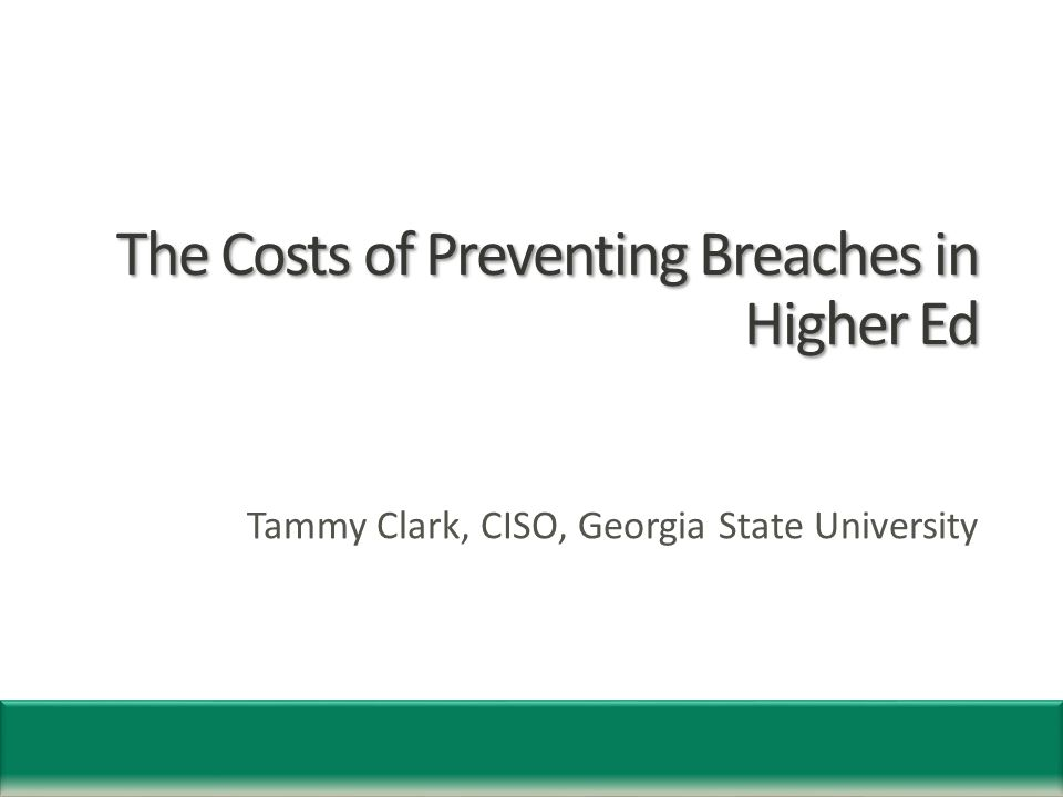 The Costs of Preventing Breaches in Higher Ed Tammy Clark, CISO, Georgia State University