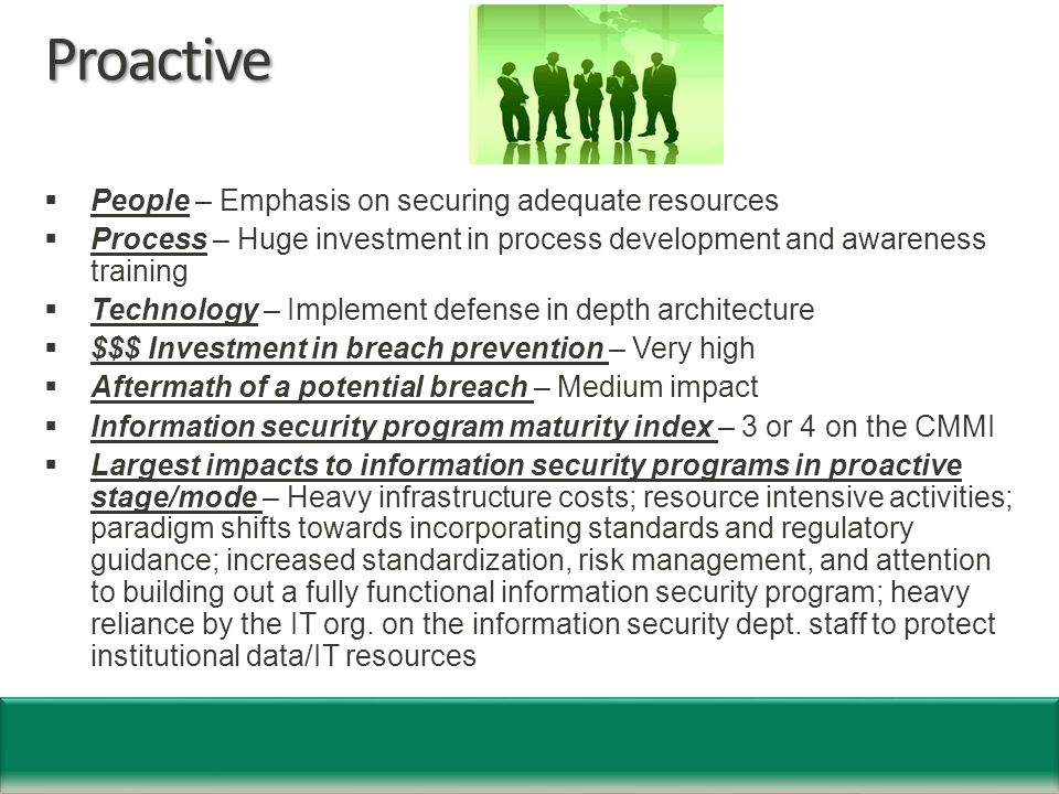 Proactive  People – Emphasis on securing adequate resources  Process – Huge investment in process development and awareness training  Technology – Implement defense in depth architecture  $$$ Investment in breach prevention – Very high  Aftermath of a potential breach – Medium impact  Information security program maturity index – 3 or 4 on the CMMI  Largest impacts to information security programs in proactive stage/mode – Heavy infrastructure costs; resource intensive activities; paradigm shifts towards incorporating standards and regulatory guidance; increased standardization, risk management, and attention to building out a fully functional information security program; heavy reliance by the IT org.