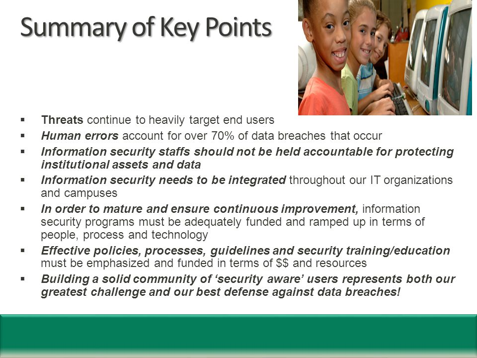 Summary of Key Points  Threats continue to heavily target end users  Human errors account for over 70% of data breaches that occur  Information security staffs should not be held accountable for protecting institutional assets and data  Information security needs to be integrated throughout our IT organizations and campuses  In order to mature and ensure continuous improvement, information security programs must be adequately funded and ramped up in terms of people, process and technology  Effective policies, processes, guidelines and security training/education must be emphasized and funded in terms of $$ and resources  Building a solid community of 'security aware' users represents both our greatest challenge and our best defense against data breaches!