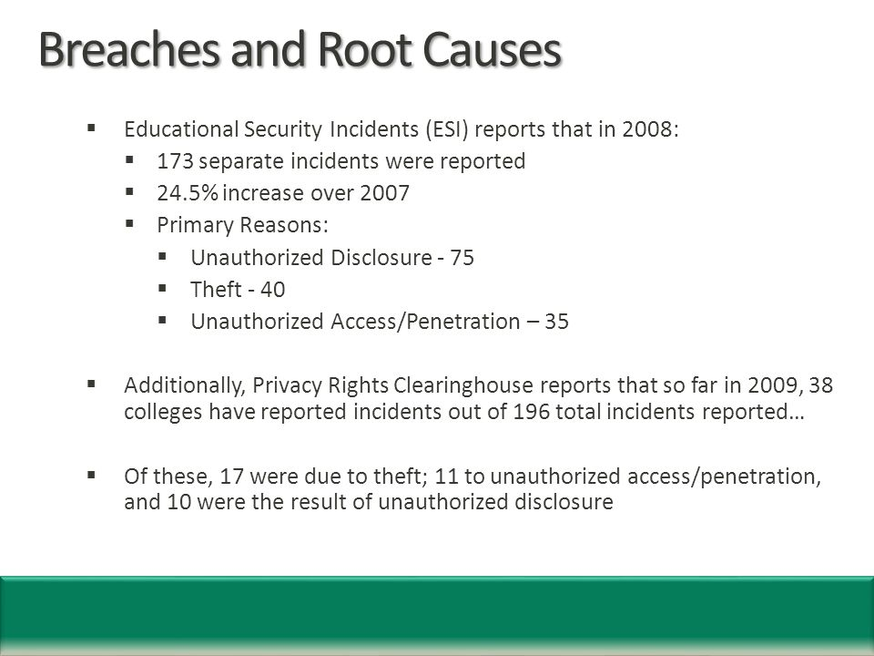 Breaches and Root Causes  Educational Security Incidents (ESI) reports that in 2008:  173 separate incidents were reported  24.5% increase over 2007  Primary Reasons:  Unauthorized Disclosure - 75  Theft - 40  Unauthorized Access/Penetration – 35  Additionally, Privacy Rights Clearinghouse reports that so far in 2009, 38 colleges have reported incidents out of 196 total incidents reported…  Of these, 17 were due to theft; 11 to unauthorized access/penetration, and 10 were the result of unauthorized disclosure