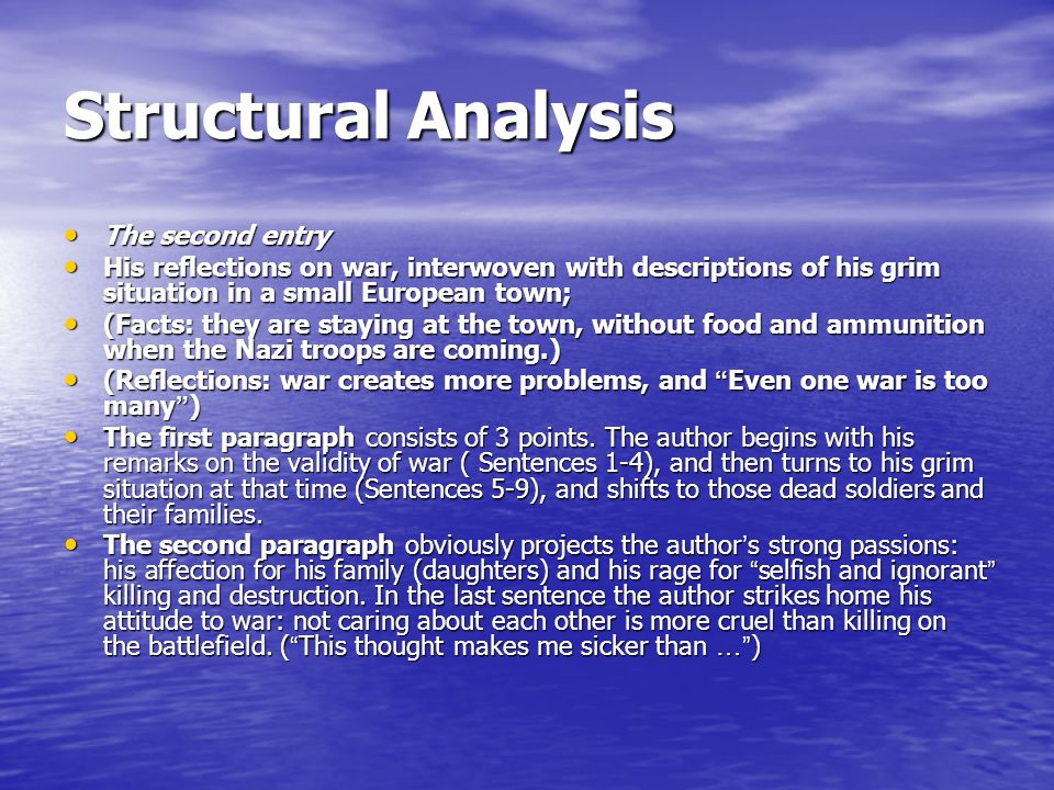 Structural Analysis The second entry The second entry His reflections on war, interwoven with descriptions of his grim situation in a small European town; His reflections on war, interwoven with descriptions of his grim situation in a small European town; (Facts: they are staying at the town, without food and ammunition when the Nazi troops are coming.) (Facts: they are staying at the town, without food and ammunition when the Nazi troops are coming.) (Reflections: war creates more problems, and Even one war is too many ) (Reflections: war creates more problems, and Even one war is too many ) The first paragraph consists of 3 points.
