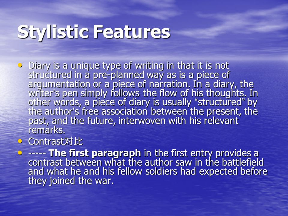 Stylistic Features Diary is a unique type of writing in that it is not structured in a pre-planned way as is a piece of argumentation or a piece of narration.
