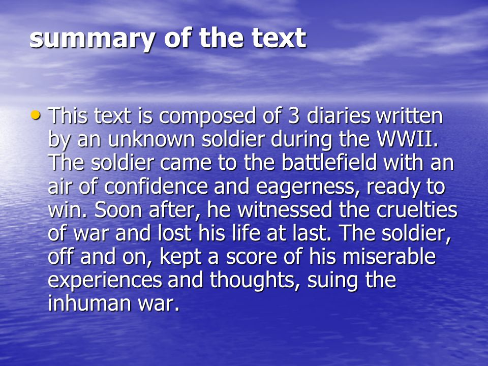 summary of the text This text is composed of 3 diaries written by an unknown soldier during the WWII. The soldier came to the battlefield with an air