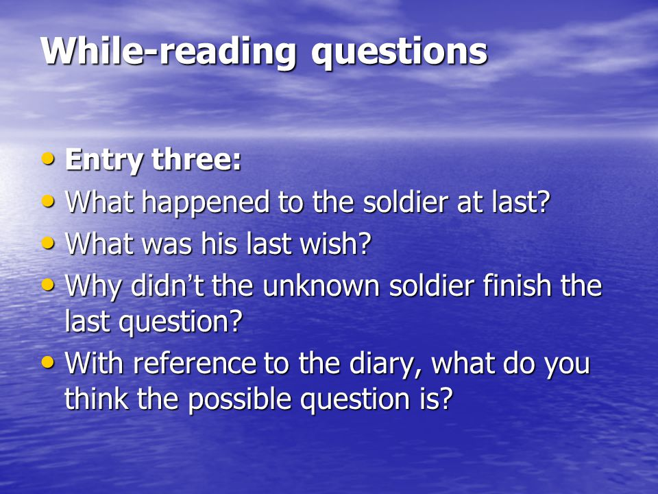 While-reading questions Entry three: Entry three: What happened to the soldier at last? What happened to the soldier at last? What was his last wish?