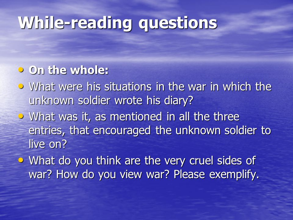 While-reading questions On the whole: On the whole: What were his situations in the war in which the unknown soldier wrote his diary.
