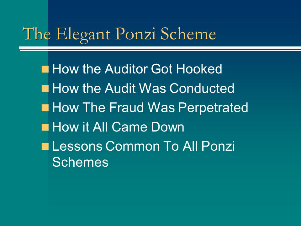 The Elegant Ponzi Scheme How the Auditor Got Hooked How the Audit Was Conducted How The Fraud Was Perpetrated How it All Came Down Lessons Common To All Ponzi Schemes