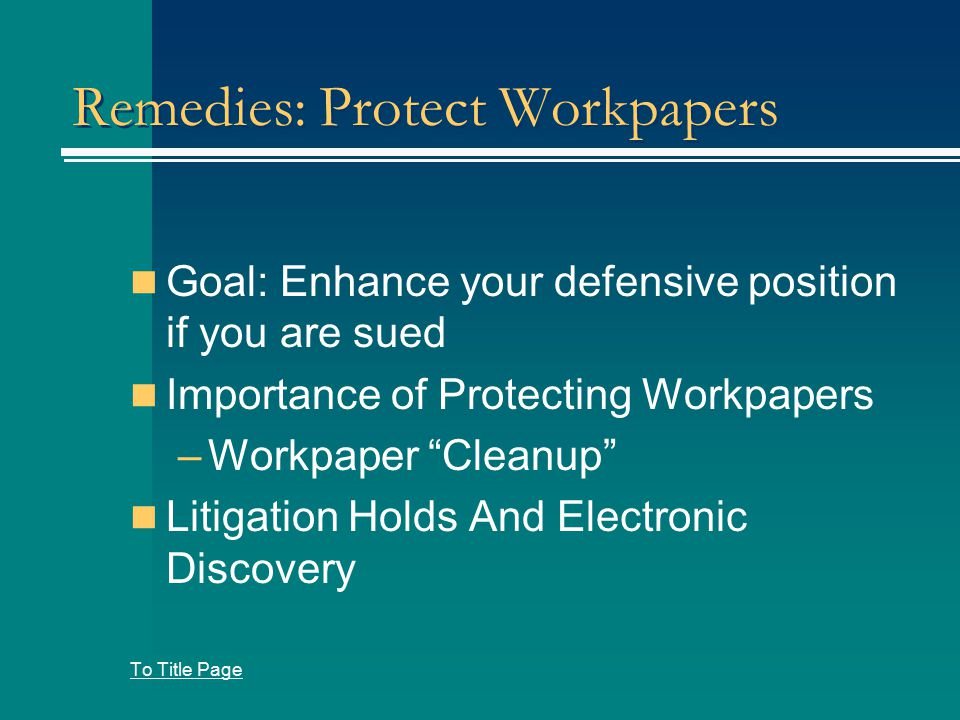 Remedies: Protect Workpapers Goal: Enhance your defensive position if you are sued Importance of Protecting Workpapers –Workpaper Cleanup Litigation Holds And Electronic Discovery To Title Page