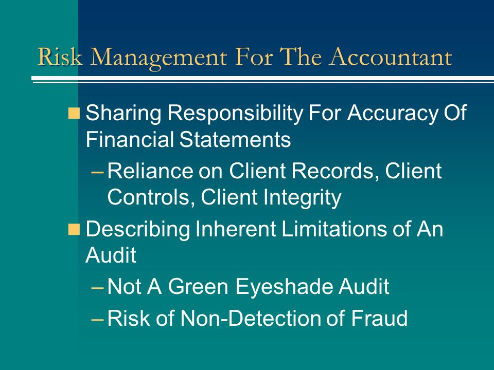 Risk Management For The Accountant Sharing Responsibility For Accuracy Of Financial Statements –Reliance on Client Records, Client Controls, Client Integrity Describing Inherent Limitations of An Audit –Not A Green Eyeshade Audit –Risk of Non-Detection of Fraud