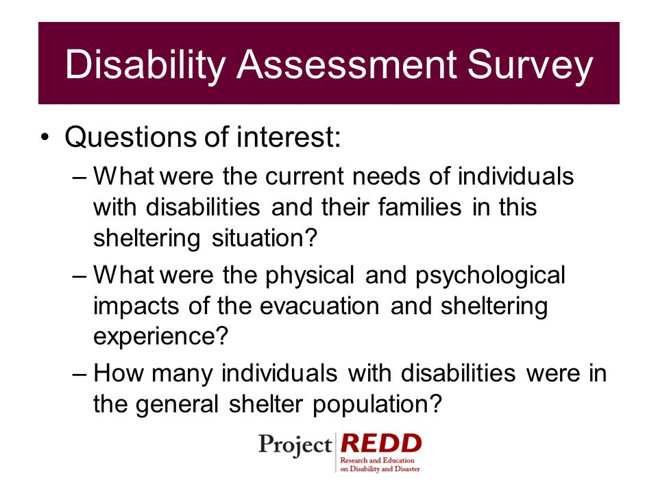 Disability Assessment Survey Questions of interest: –What were the current needs of individuals with disabilities and their families in this sheltering situation.