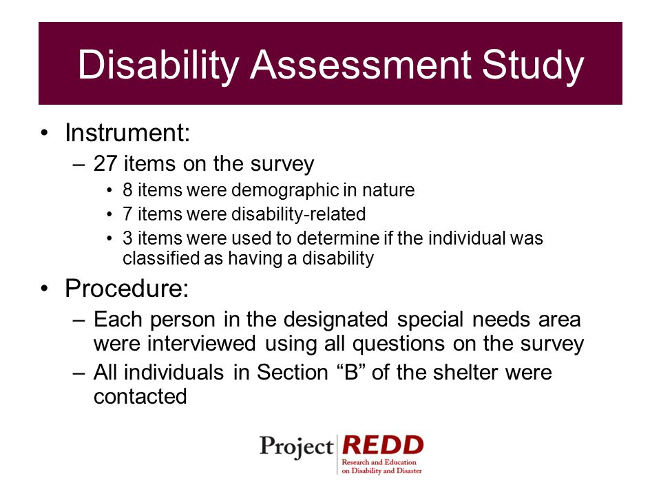 Disability Assessment Study Instrument: –27 items on the survey 8 items were demographic in nature 7 items were disability-related 3 items were used to determine if the individual was classified as having a disability Procedure: –Each person in the designated special needs area were interviewed using all questions on the survey –All individuals in Section B of the shelter were contacted