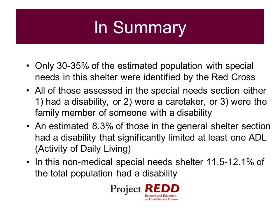 In Summary Only 30-35% of the estimated population with special needs in this shelter were identified by the Red Cross All of those assessed in the special needs section either 1) had a disability, or 2) were a caretaker, or 3) were the family member of someone with a disability An estimated 8.3% of those in the general shelter section had a disability that significantly limited at least one ADL (Activity of Daily Living) In this non-medical special needs shelter 11.5-12.1% of the total population had a disability
