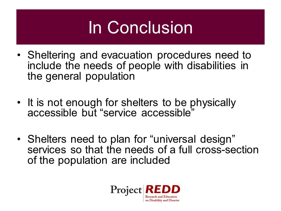 In Conclusion Sheltering and evacuation procedures need to include the needs of people with disabilities in the general population It is not enough for shelters to be physically accessible but service accessible Shelters need to plan for universal design services so that the needs of a full cross-section of the population are included